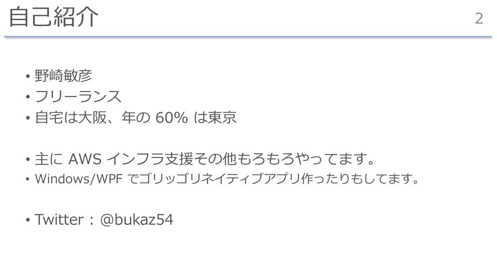 ⾃⼰紹介 • 野崎敏彦 • フリーランス • ⾃宅は⼤阪、年の 60% は東京 • 主に AW...