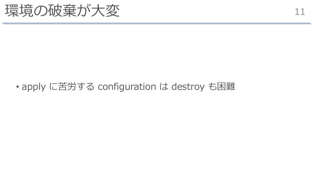 環境の破棄が⼤変 • apply に苦労する configuration は destroy ...