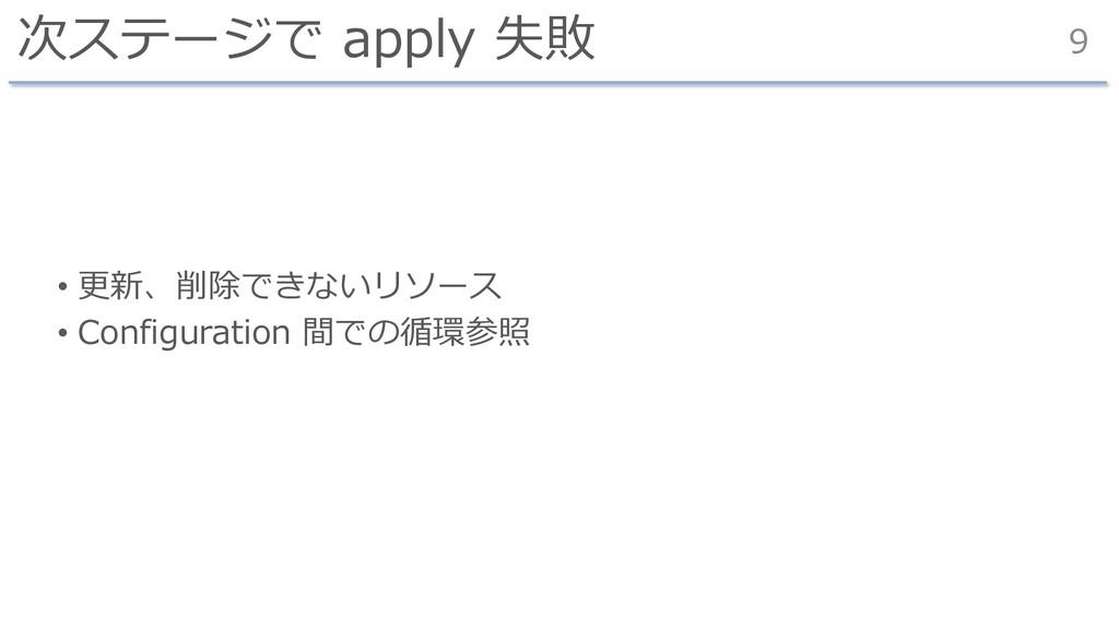 次ステージで apply 失敗 • 更新、削除できないリソース • Configuration...