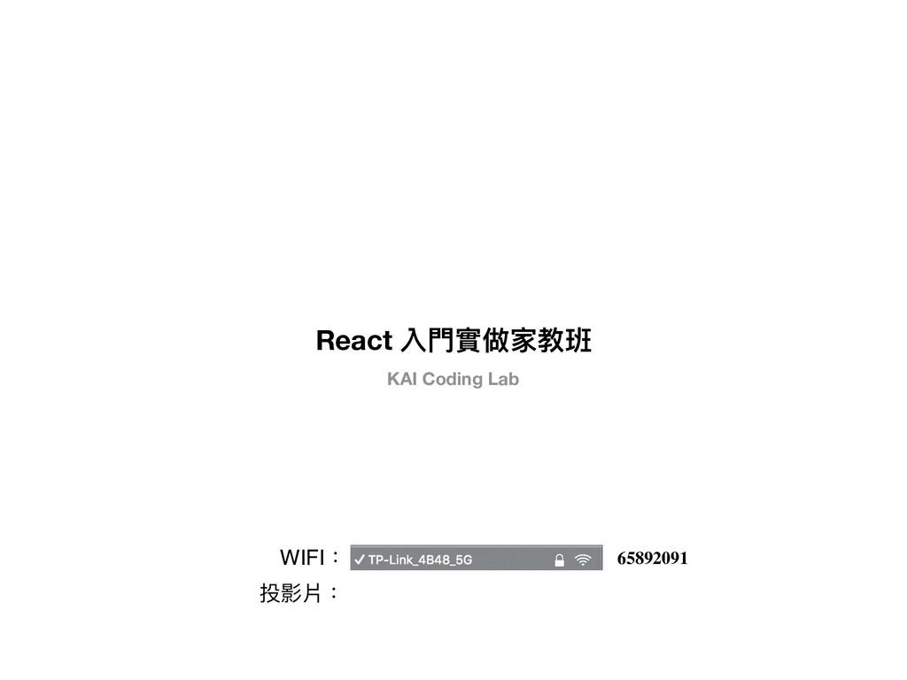 React 入⾨門實做家教班 KAI Coding Lab 投影片: WIFI: 658920...