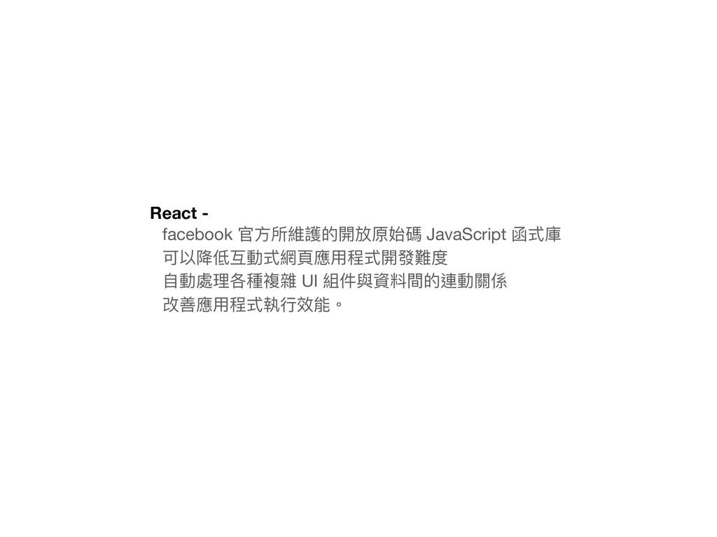 React - facebook 官⽅方所維護的開放原始碼 JavaScript 函式庫  可...