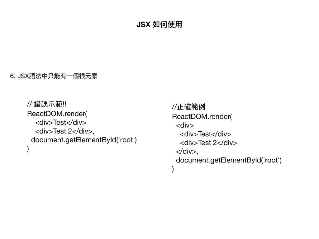 6. JSX語法中只能有⼀一個根元素 // 錯誤⽰示範!!  ReactDOM.render(...