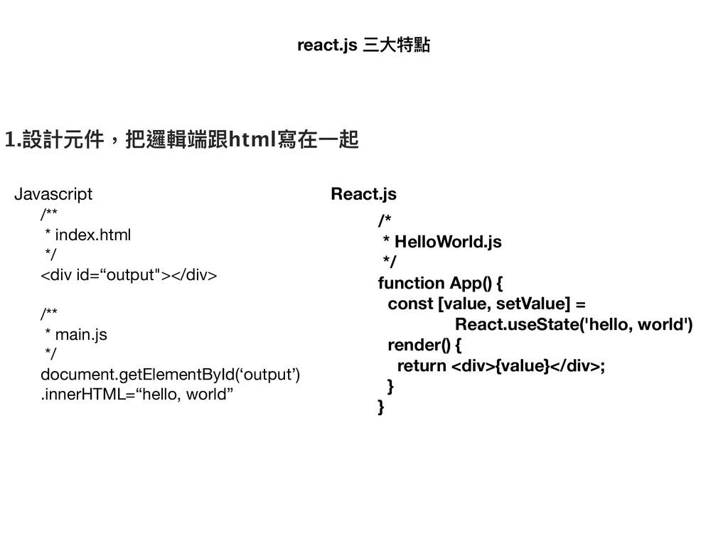 react.js 三⼤大特點 1.設計元件,把邏輯端跟html寫在⼀一起 /**  * ind...