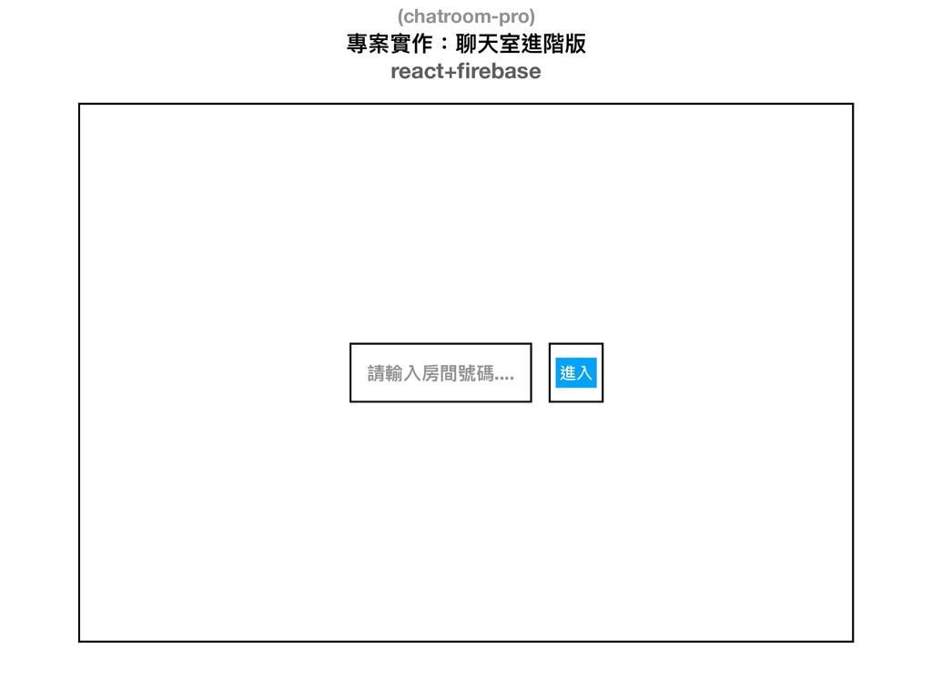 專案實作:聊天室進階版 react+firebase 請輸入房間號碼.... 進入 (chatr...