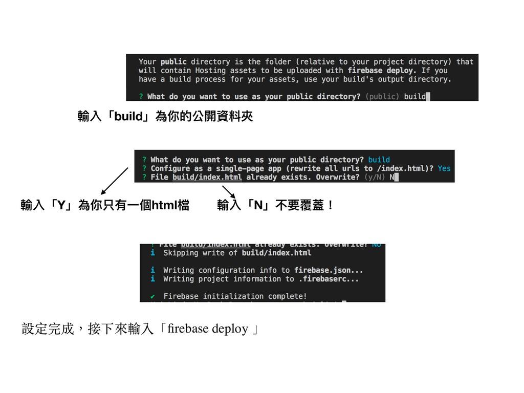 輸入「build」為你的公開資料夾 輸入「Y」為你只有⼀一個html檔 輸入「N」不要覆蓋! ...