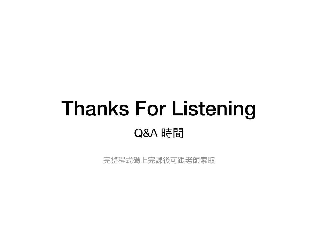 Thanks For Listening Q&A 時間 完整程式碼上完課後可跟老師索取