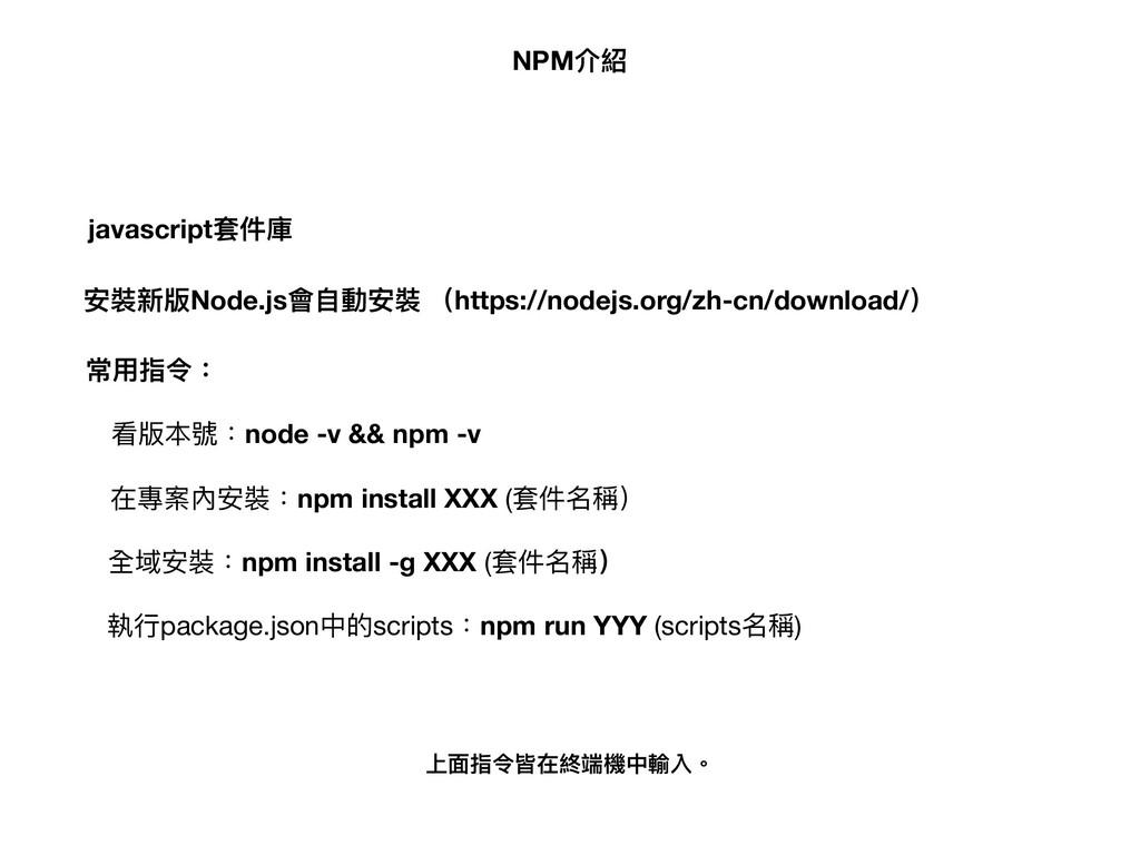 NPM介紹 javascript套件庫 安裝新版Node.js會⾃自動安裝 常⽤用指令: 在專...