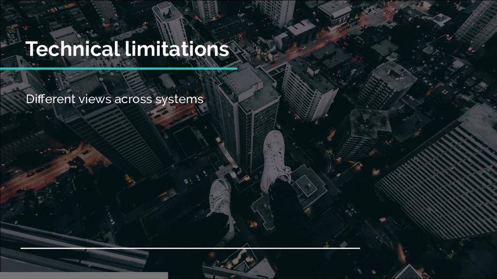Technical limitations Different views across sys...