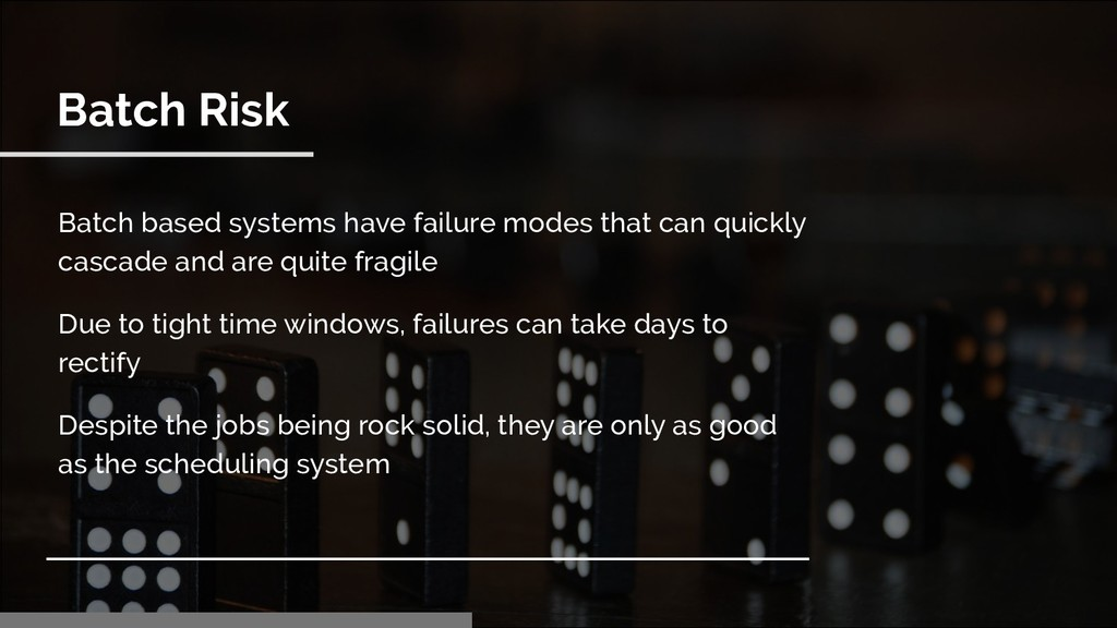 Batch Risk Batch based systems have failure mod...