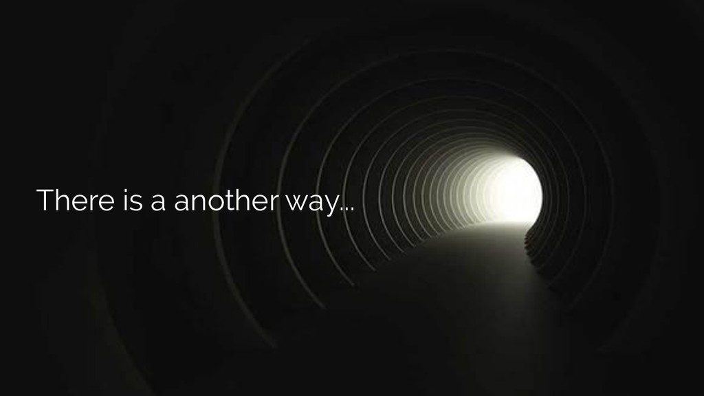 There is a another way...