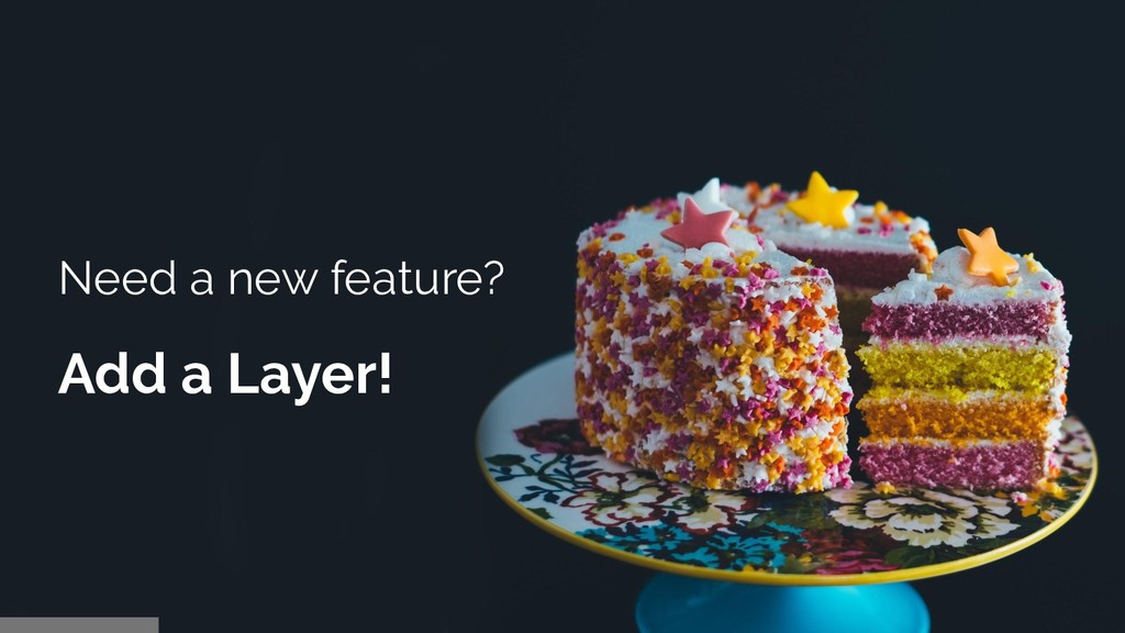Need a new feature? Add a Layer!