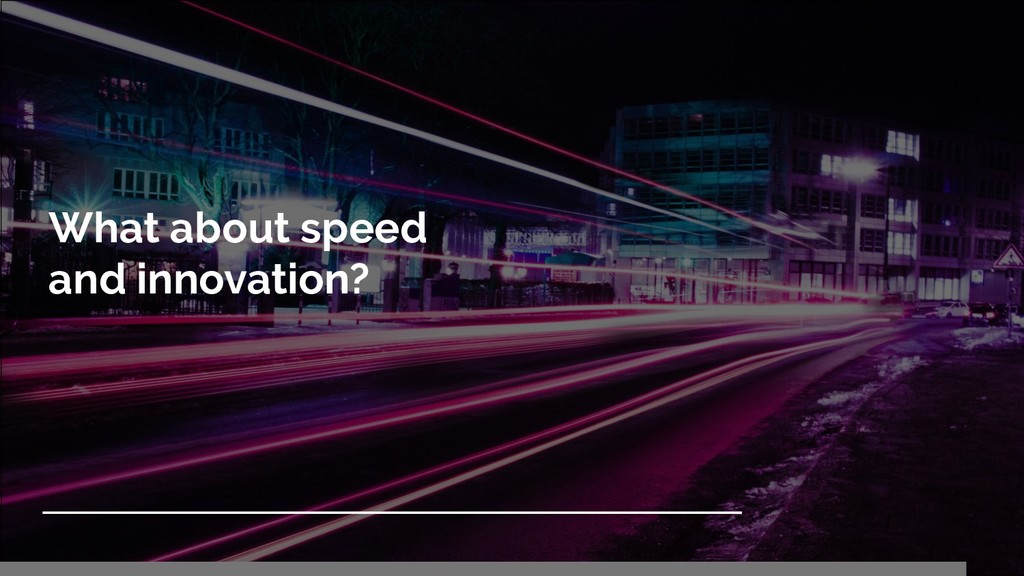 What about speed and innovation?