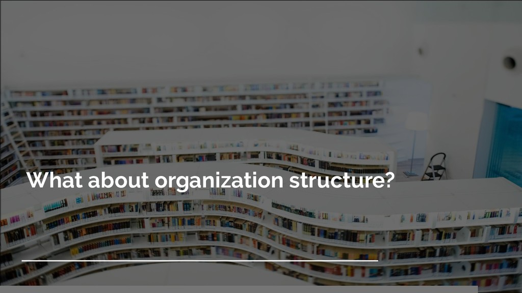 What about organization structure?