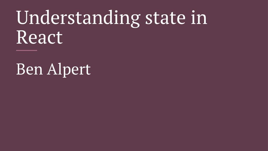 Understanding state in React Ben Alpert