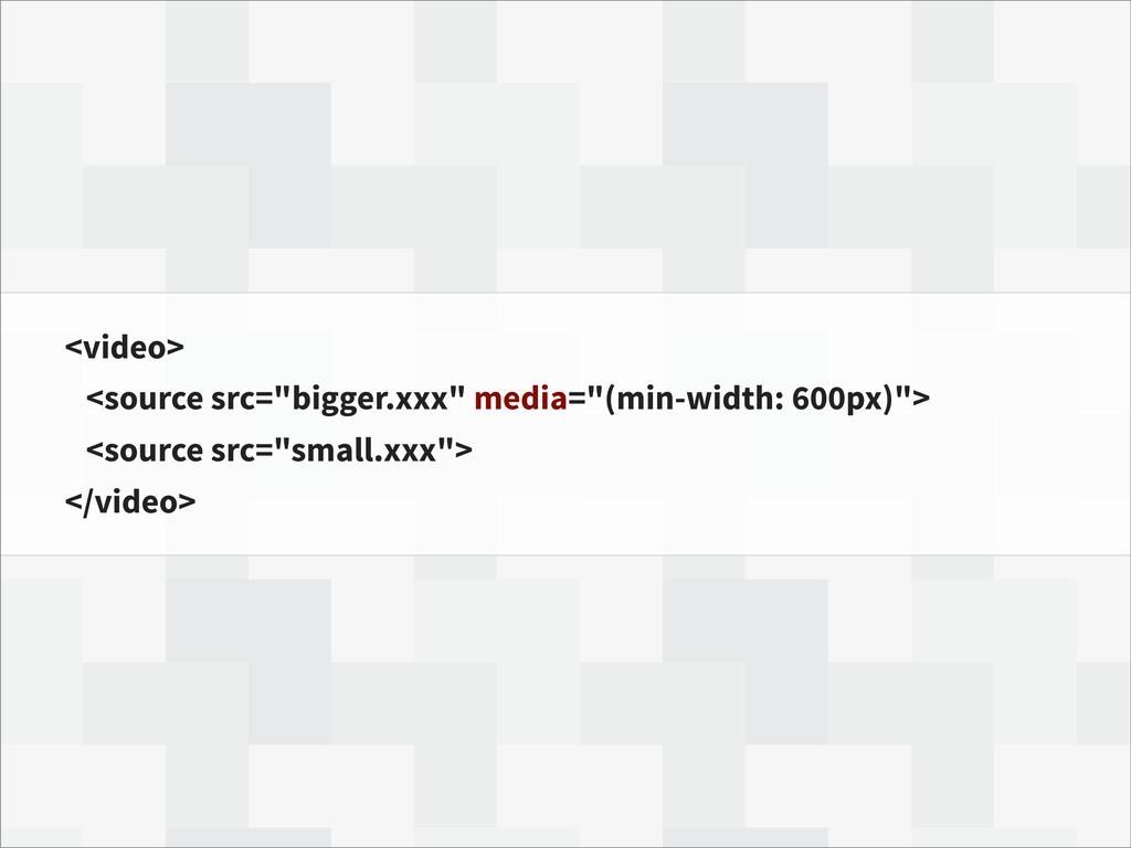 "<video> <source src=""bigger.xxx"" media=""(min-wi..."