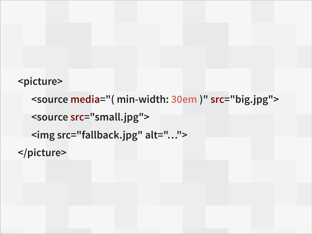 "<picture> <source media=""( min-width: 30em )"" s..."