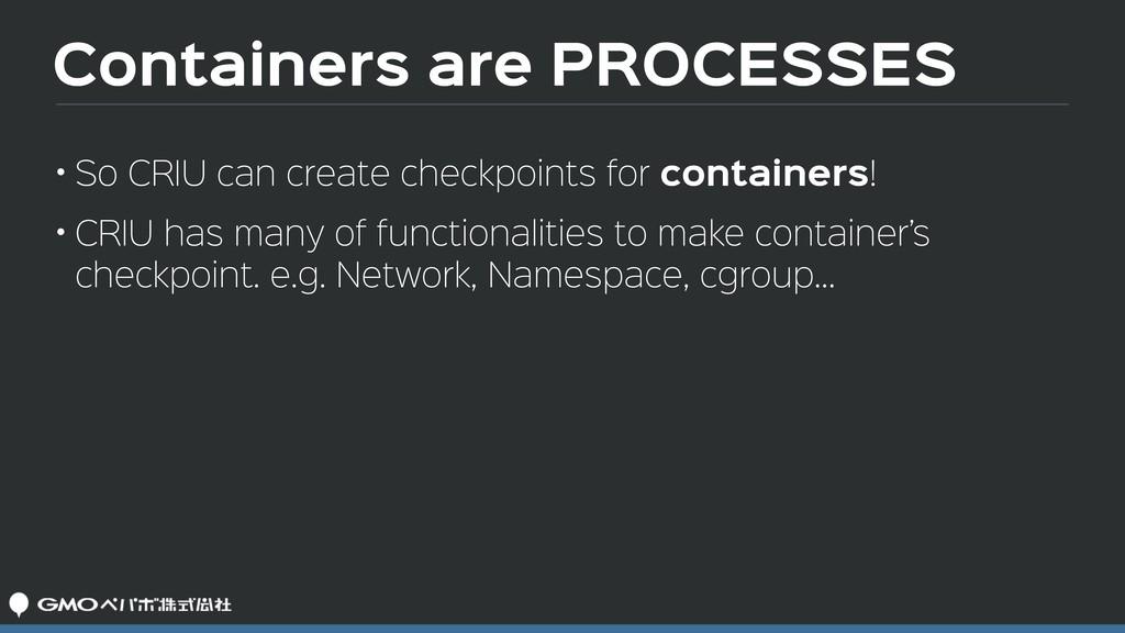 Containers are PROCESSES • So CRIU can create c...