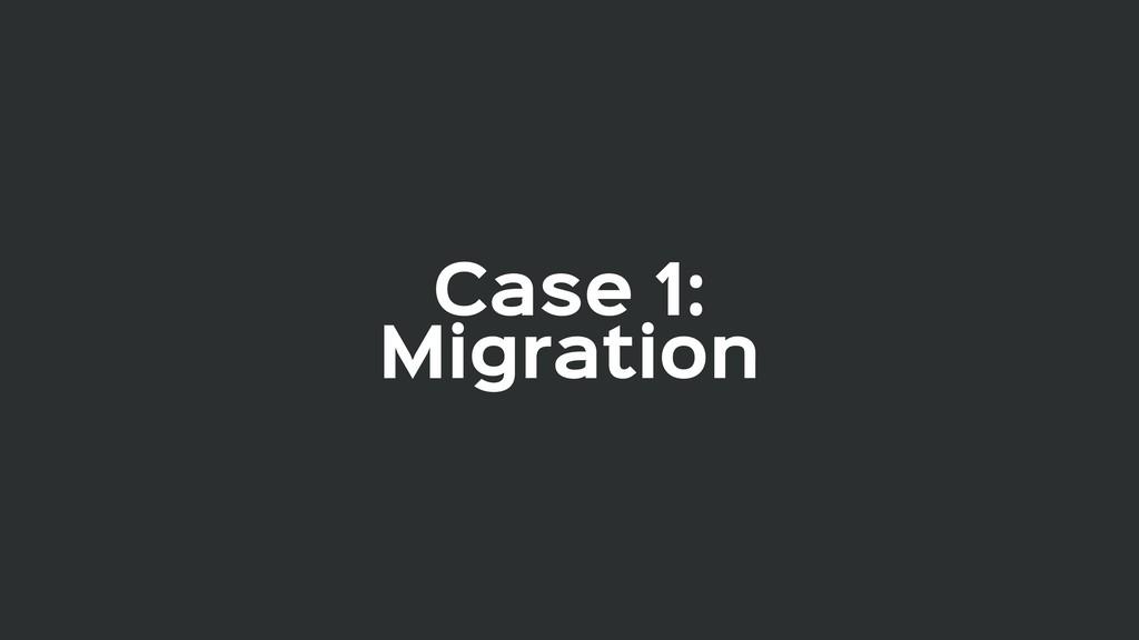 Case 1:  Migration