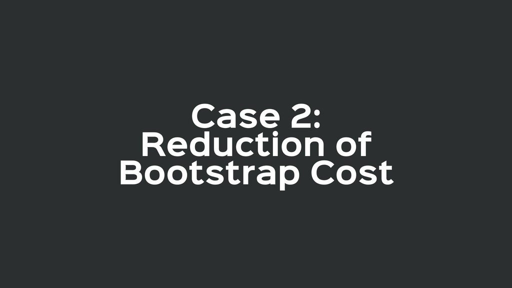 Case 2:  Reduction of Bootstrap Cost