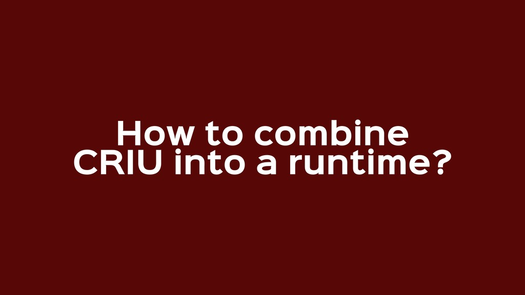 How to combine  CRIU into a runtime?