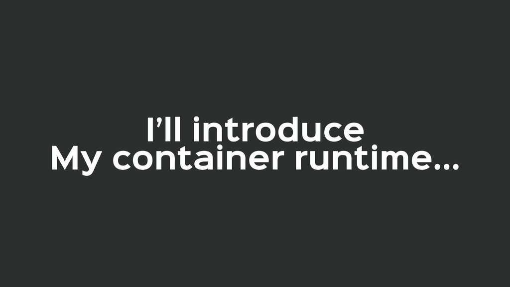 I'll introduce  My container runtime...