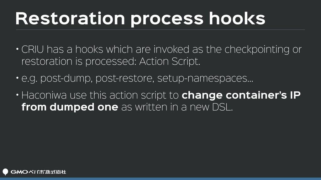 Restoration process hooks • CRIU has a hooks wh...