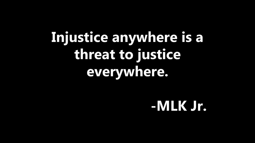 Injustice anywhere is a threat to justice every...