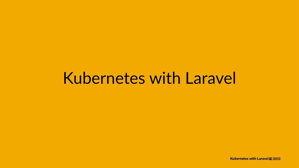 Kubernetes with Laravel Kubernetes with Laravel