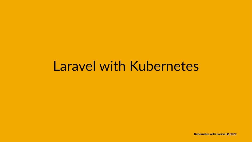 Laravel with Kubernetes Kubernetes with Laravel