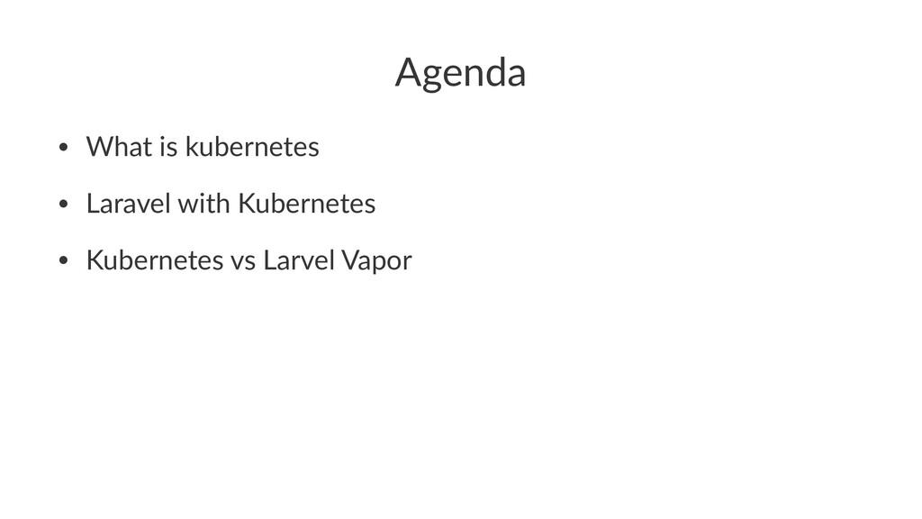 Agenda • What is kubernetes • Laravel with Kube...