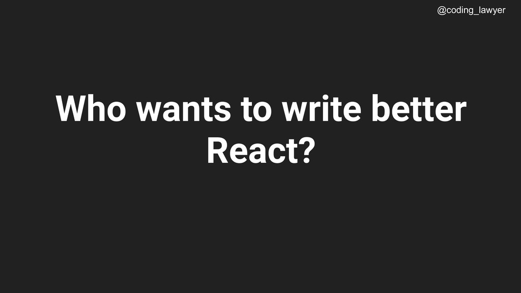 @coding_lawyer Who wants to write better React?