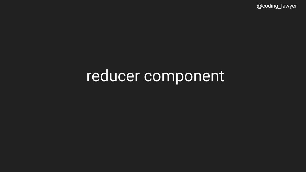 @coding_lawyer reducer component