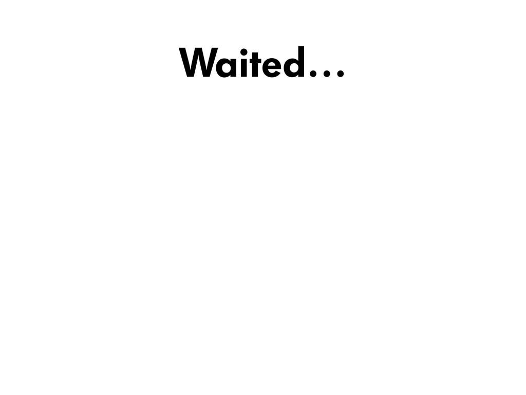 Waited…