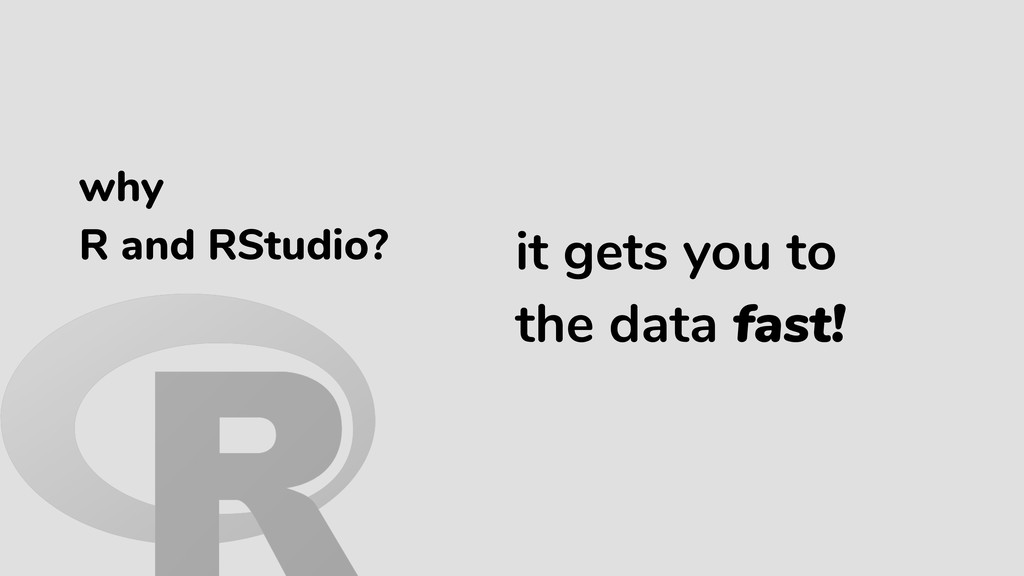 it gets you to the data fast! why R and RStudio?