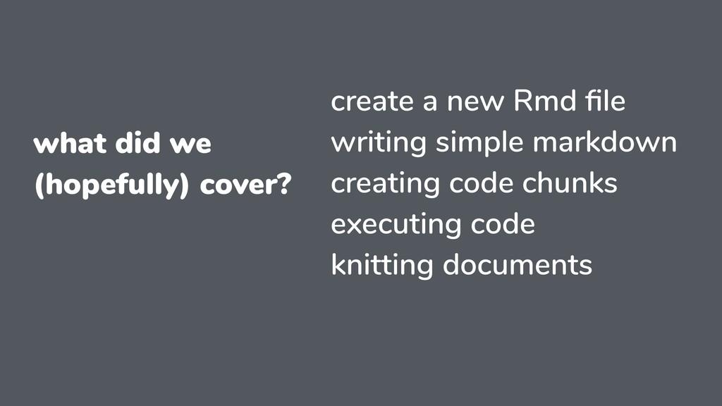 what did we (hopefully) cover? create a new Rmd...
