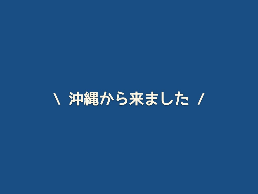 \ 沖縄から来ました /