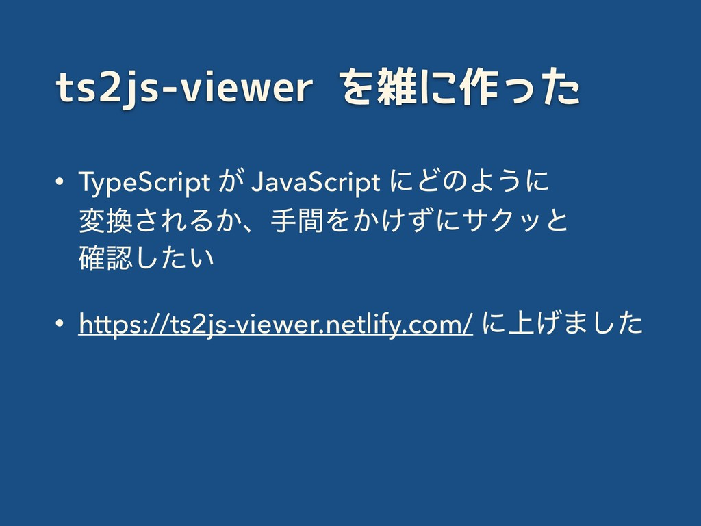 ts2js-viewer を雑に作った • TypeScript ͕ JavaScript ʹ...
