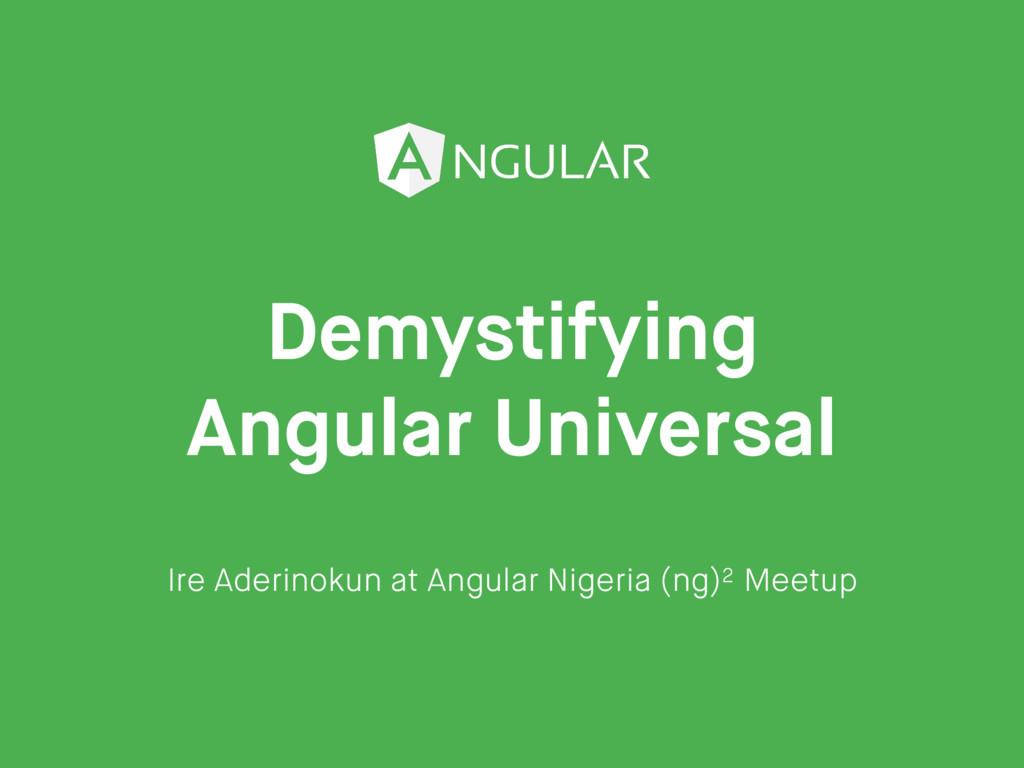 Demystifying Angular Universal Ire Aderinokun a...