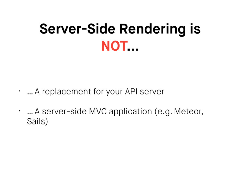 Server-Side Rendering is NOT… • … A replacement...