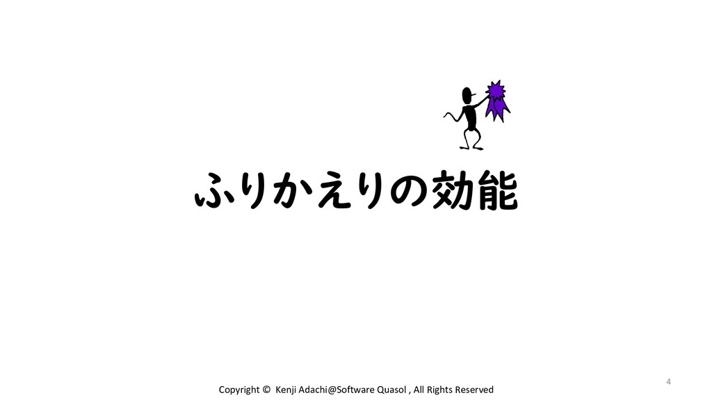 ふりかえりの効能 4 Copyright © Kenji Adachi@Software Qu...