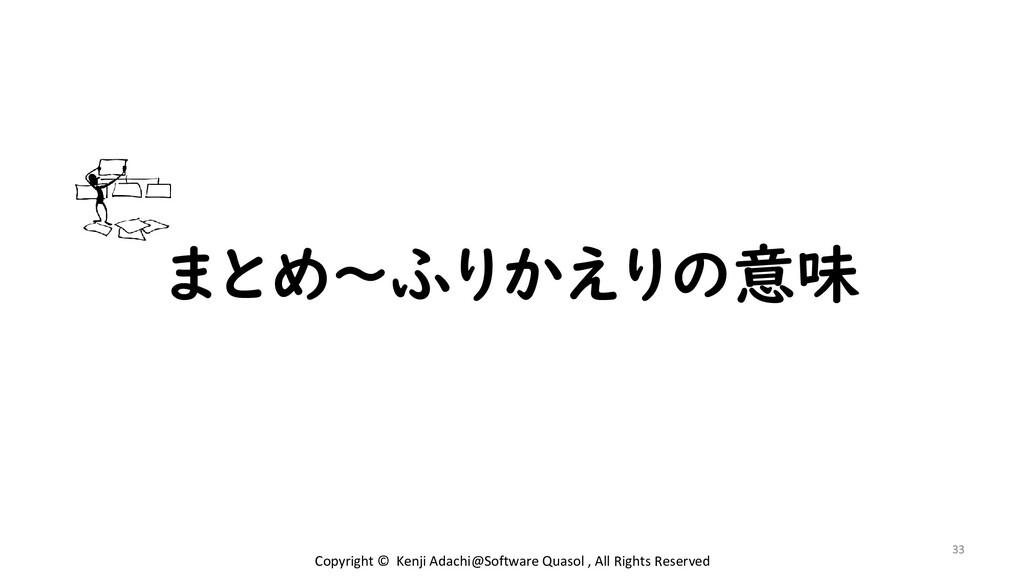 まとめ~ふりかえりの意味 33 Copyright © Kenji Adachi@Softwa...