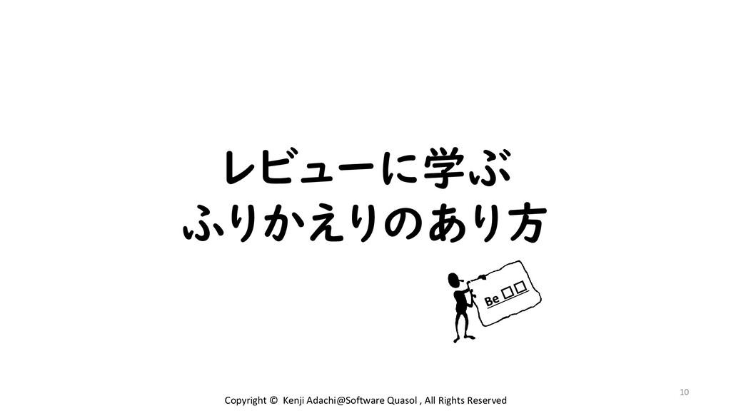 レビューに学ぶ ふりかえりのあり方 10 Copyright © Kenji Adachi@S...