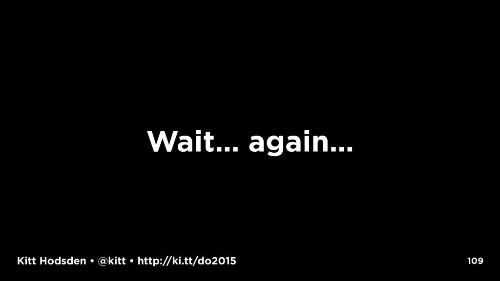 Kitt Hodsden • @kitt • http://ki.tt/do2015 Wait...
