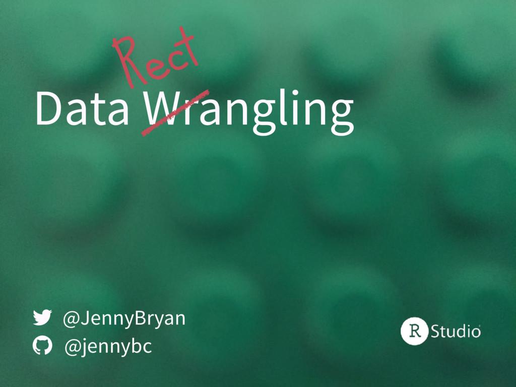 Data Wrangling @JennyBryan @jennybc   Rect
