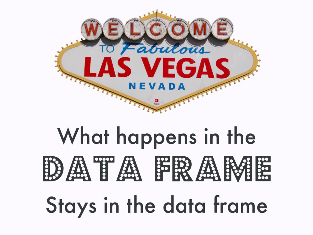What happens in the data frame Stays in the dat...