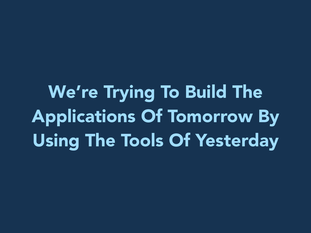 We're Trying To Build The Applications Of Tomor...