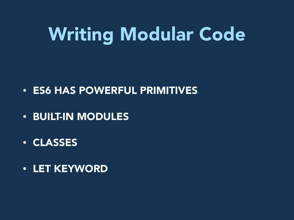 Writing Modular Code • ES6 HAS POWERFUL PRIMITI...