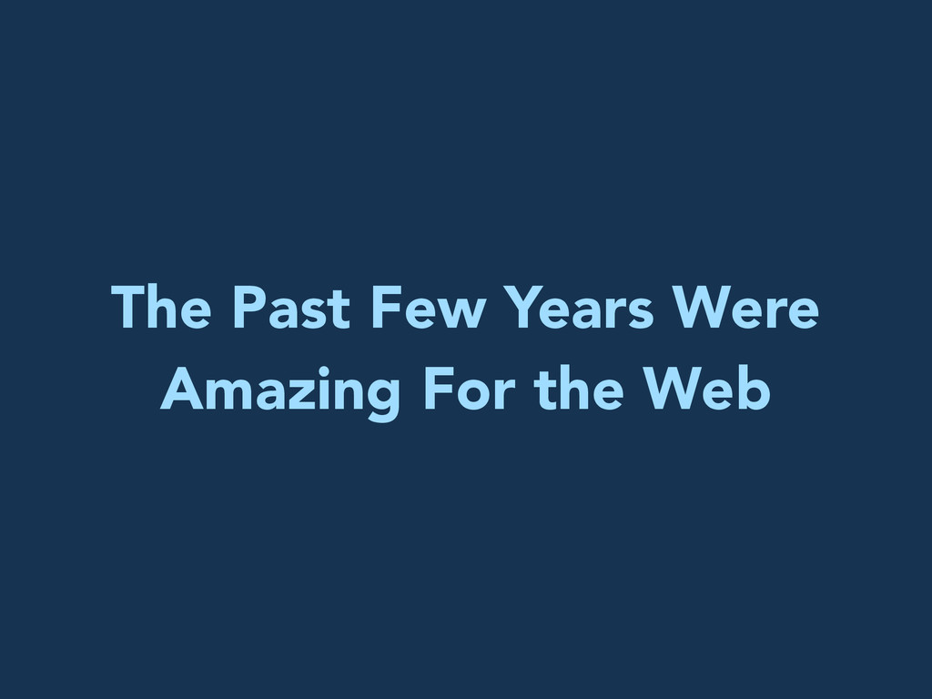 The Past Few Years Were Amazing For the Web