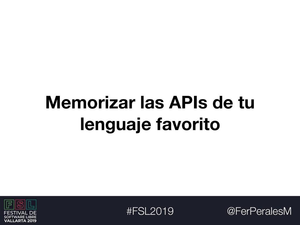 @FerPeralesM #FSL2019 Memorizar las APIs de tu ...