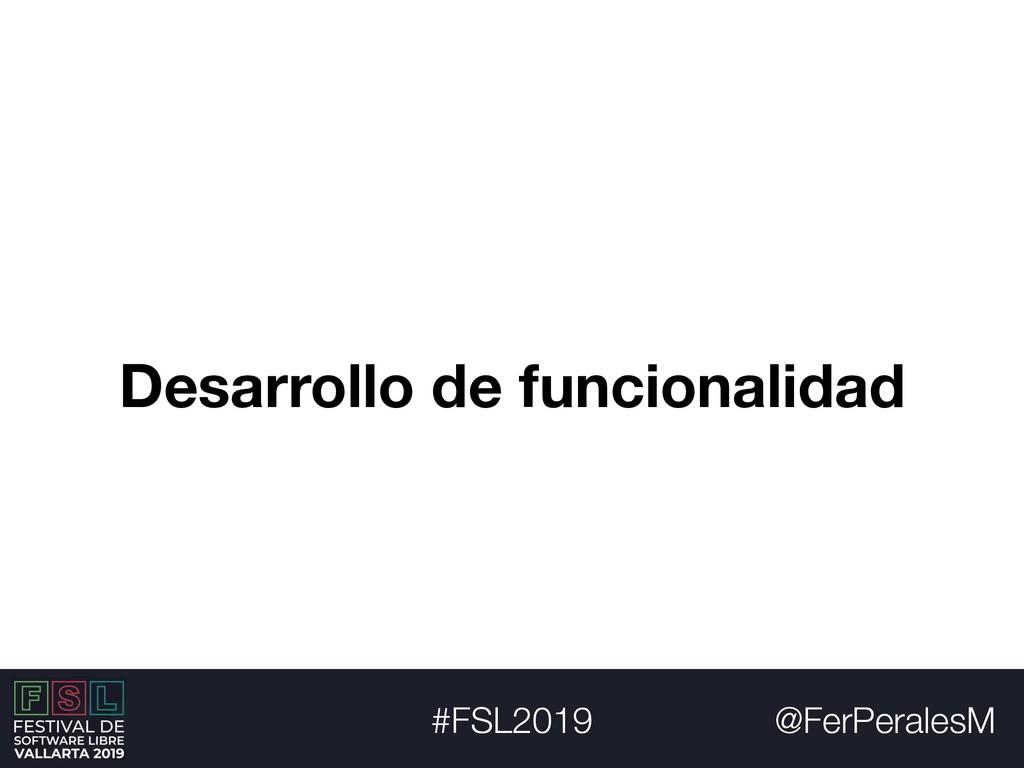 @FerPeralesM #FSL2019 Desarrollo de funcionalid...